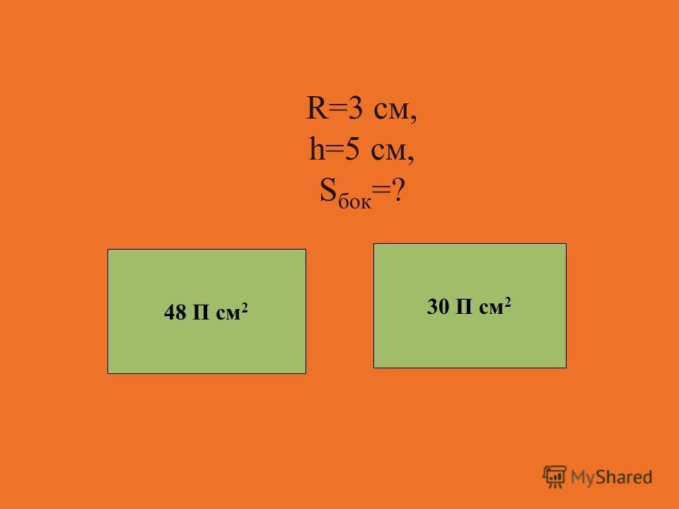 R=3 см, h=5 см, S бок =? 30 П см 2 48 П см 2