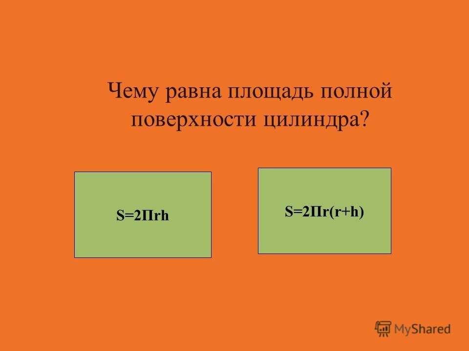 Чему равна площадь полной поверхности цилиндра? S=2Пr(r+h) S=2Пrh