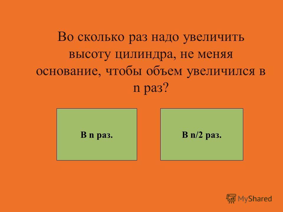 Во сколько раз надо увеличить высоту цилиндра, не меняя основание, чтобы объем увеличился в n раз? В n раз.В n/2 раз.