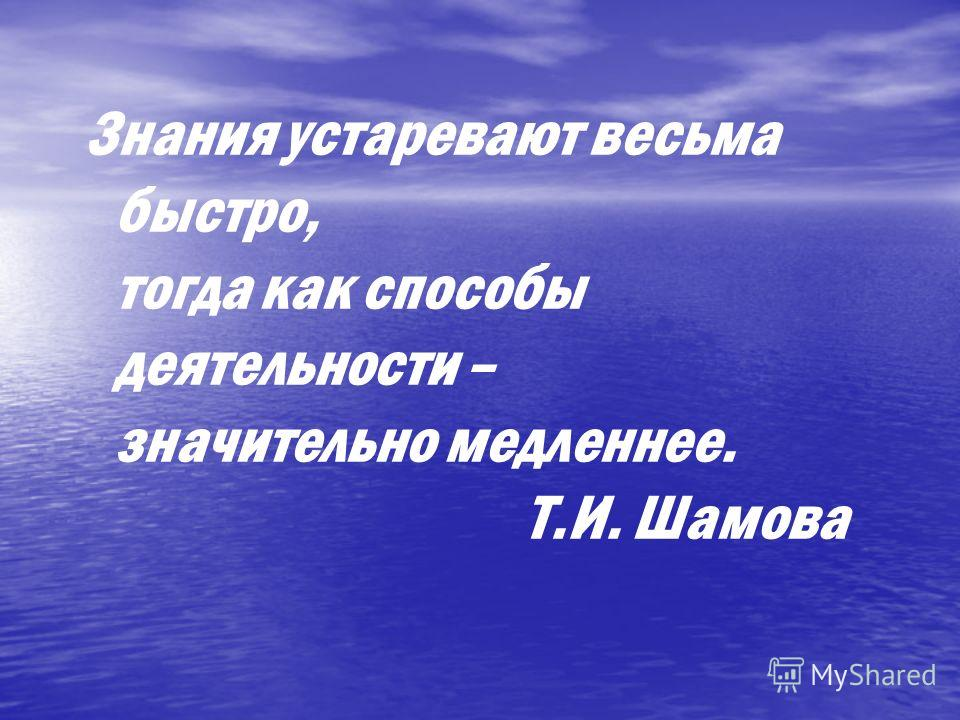 Знания устаревают весьма быстро, тогда как способы деятельности – значительно медленнее. Т.И. Шамова