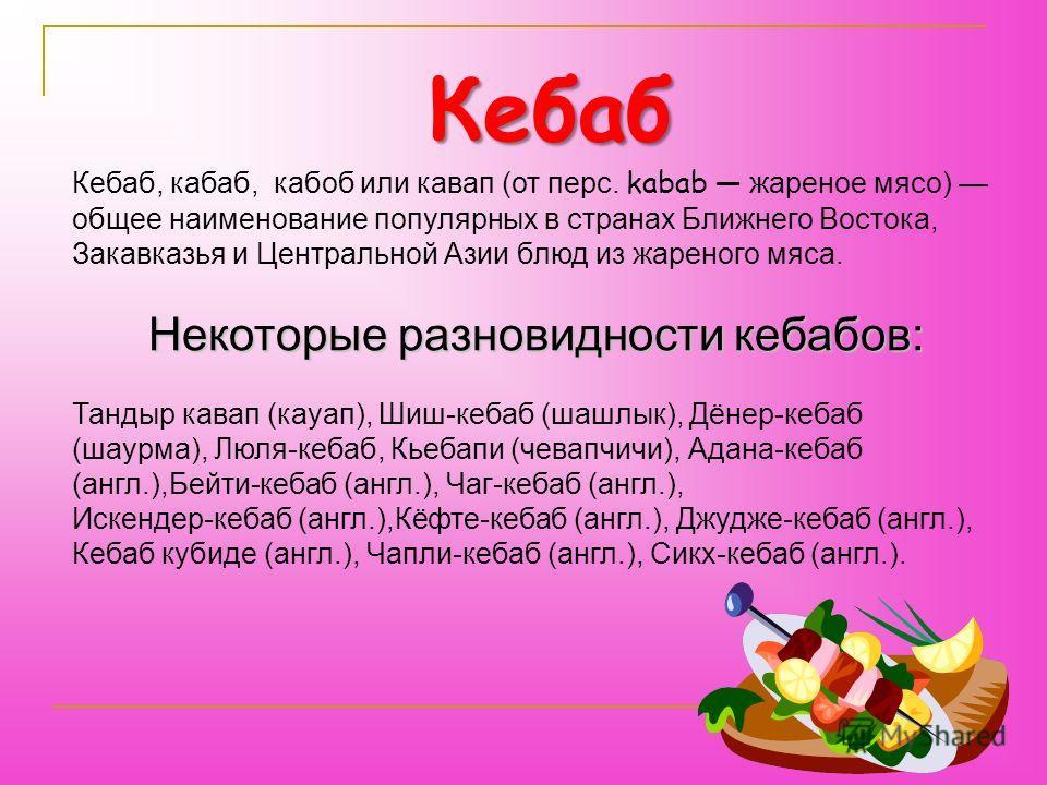 Кебаб, кабаб, кабоб или кавап (от перс. kabab жареное мясо) общее наименование популярных в странах Ближнего Востока, Закавказья и Центральной Азии блюд из жареного мяса. Некоторые разновидности кебабов: Тандыр кавап (кауап), Шиш-кебаб (шашлык), Дёне