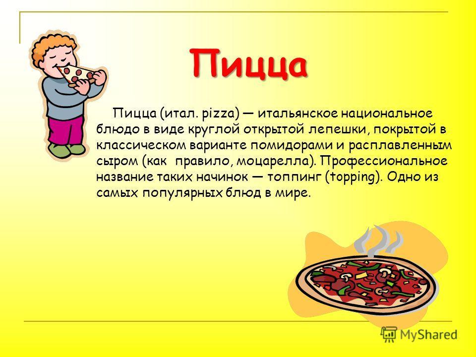 Пицца (итал. pizza) итальянское национальное блюдо в виде круглой открытой лепешки, покрытой в классическом варианте помидорами и расплавленным сыром (как правило, моцарелла). Профессиональное название таких начинок топпинг (topping). Одно из самых п
