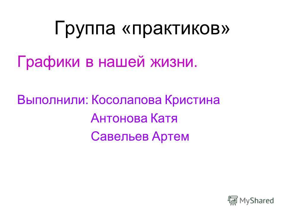 Группа «практиков» Графики в нашей жизни. Выполнили: Косолапова Кристина Антонова Катя Савельев Артем