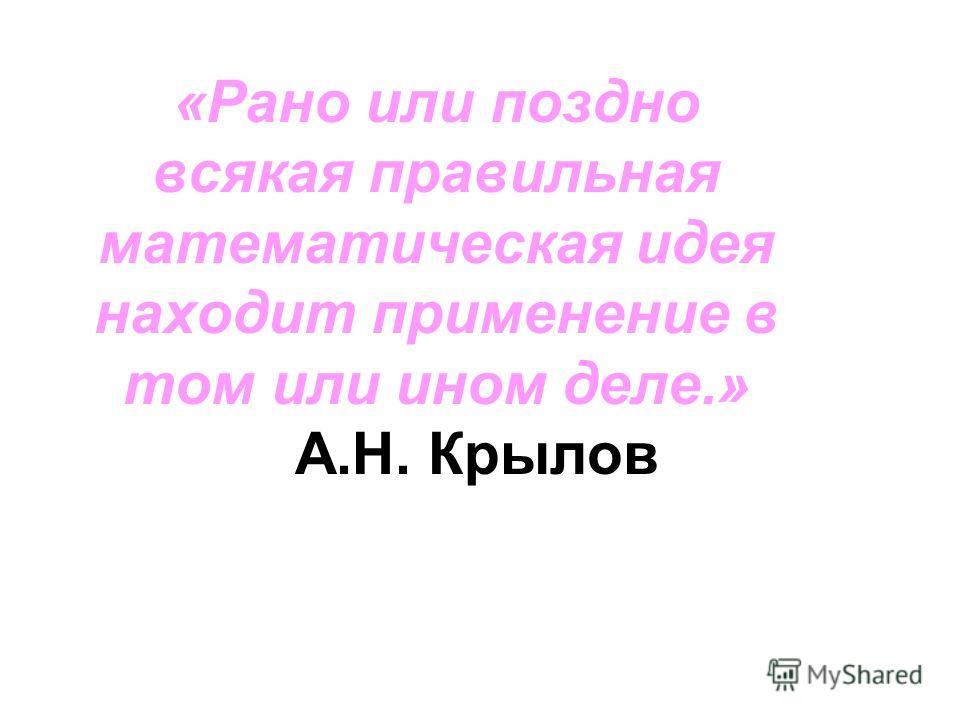 «Рано или поздно всякая правильная математическая идея находит применение в том или ином деле.» А.Н. Крылов