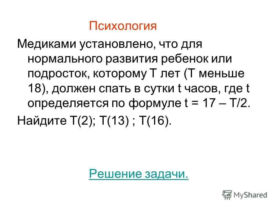 Психология Медиками установлено, что для нормального развития ребенок или подросток, которому Т лет (Т меньше 18), должен спать в сутки t часов, где t определяется по формуле t = 17 – Т/2. Найдите Т(2); Т(13) ; Т(16). Решение задачи.
