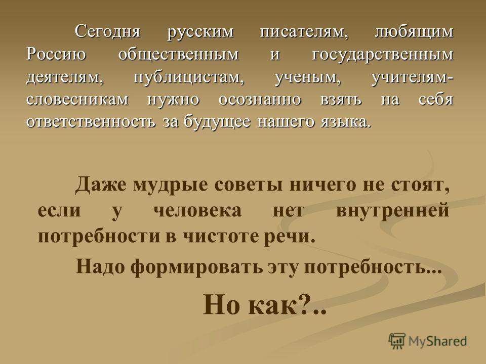 Сегодня русским писателям, любящим Россию общественным и государственным деятелям, публицистам, ученым, учителям- словесникам нужно осознанно взять на себя ответственность за будущее нашего языка. Даже мудрые советы ничего не стоят, если у человека н