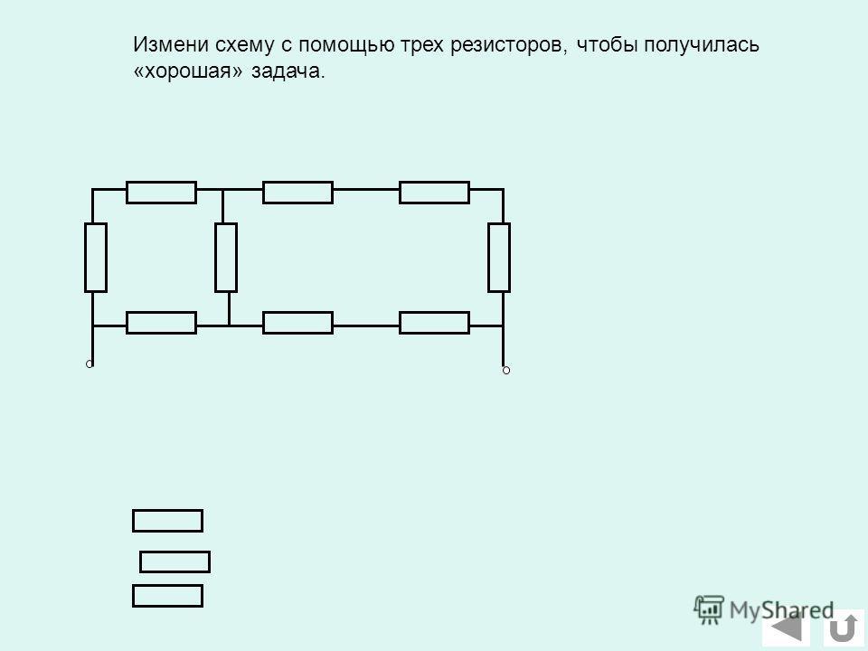 Измени схему с помощью трех резисторов, чтобы получилась «хорошая» задача.