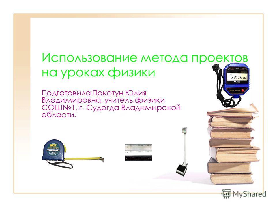 Использование метода проектов на уроках физики Подготовила Покотун Юлия Владимировна, учитель физики СОШ1, г. Судогда Владимирской области.