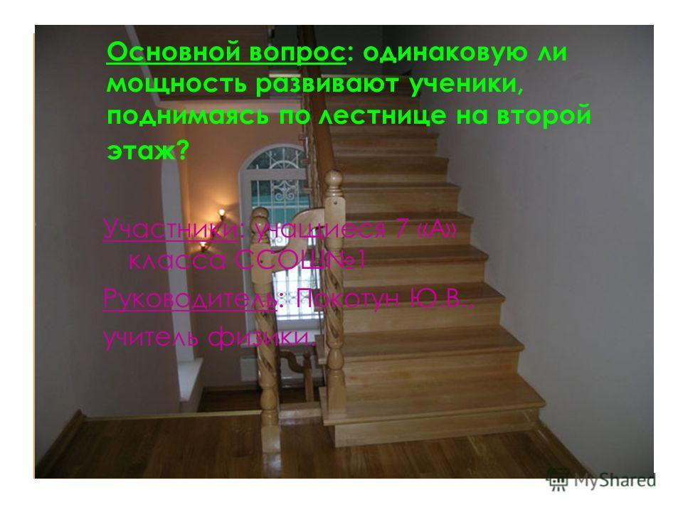 Основной вопрос: одинаковую ли мощность развивают ученики, поднимаясь по лестнице на второй этаж? Участники: учащиеся 7 «А» класса ССОШ1 Руководитель: Покотун Ю.В., учитель физики.