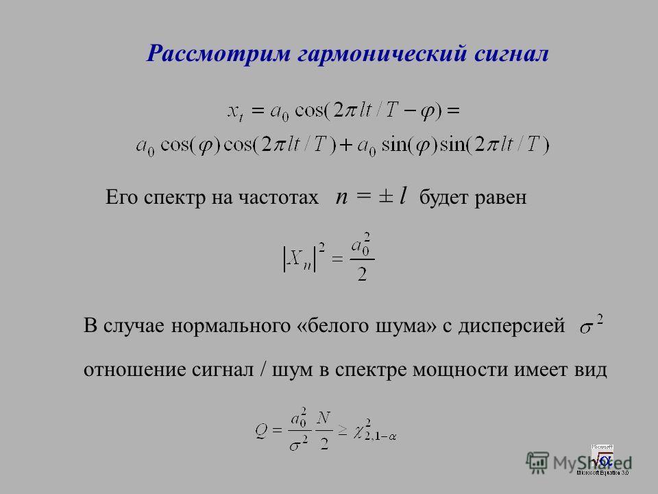 Рассмотрим гармонический сигнал Его спектр на частотах n = ± l будет равен В случае нормального «белого шума» с дисперсией отношение сигнал / шум в спектре мощности имеет вид