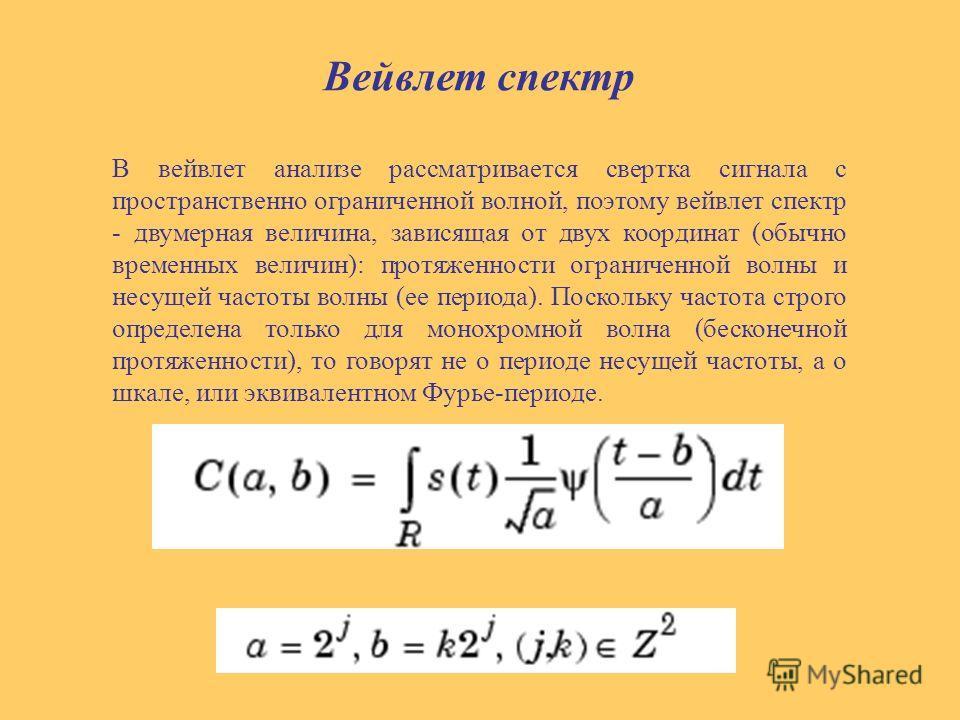 Вейвлет спектр В вейвлет анализе рассматривается свертка сигнала с пространственно ограниченной волной, поэтому вейвлет спектр - двумерная величина, зависящая от двух координат (обычно временных величин): протяженности ограниченной волны и несущей ча