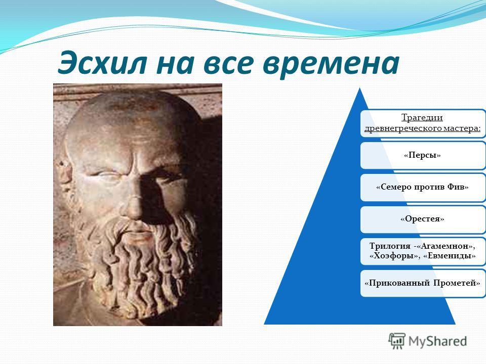 Эсхил на все времена Трагедии древнегреческого мастера : «Персы»«Семеро против Фив»«Орестея» Трилогия -«Агамемнон», «Хоэфоры», «Евмениды» «Прикованный Прометей»