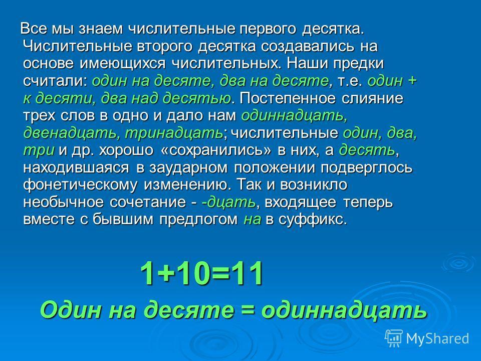 Все мы знаем числительные первого десятка. Числительные второго десятка создавались на основе имеющихся числительных. Наши предки считали: один на десяте, два на десяте, т.е. один + к десяти, два над десятью. Постепенное слияние трех слов в одно и да