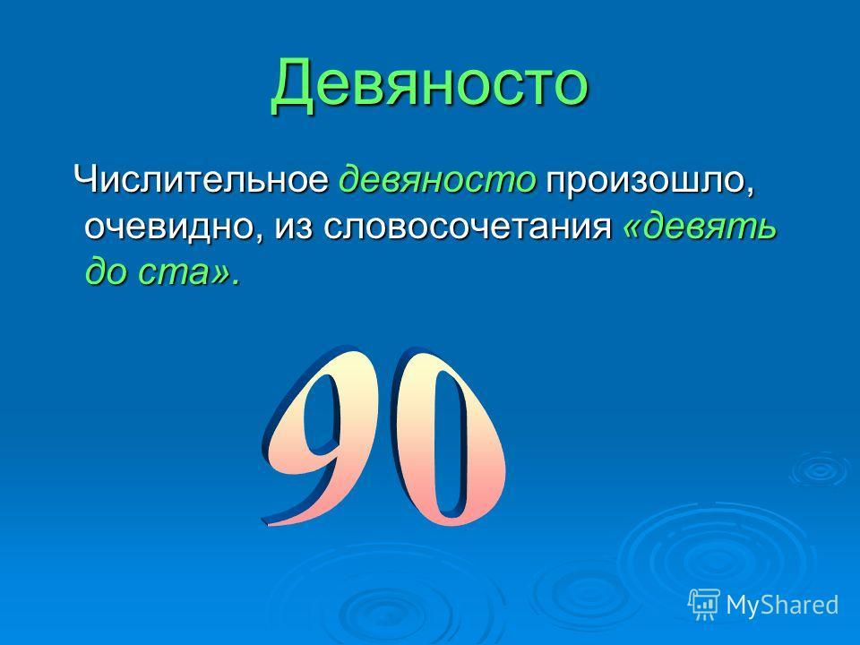 Девяносто Числительное девяносто произошло, очевидно, из словосочетания «девять до ста». Числительное девяносто произошло, очевидно, из словосочетания «девять до ста».