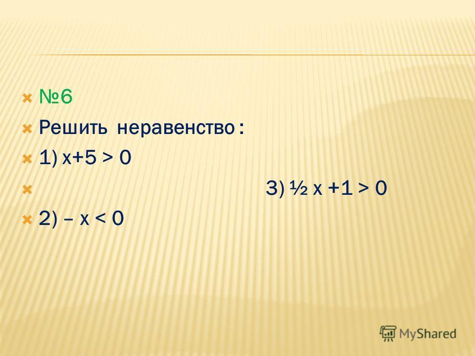 6 Решить неравенство : 1) х+5 > 0 3) ½ x +1 > 0 2) – х < 0