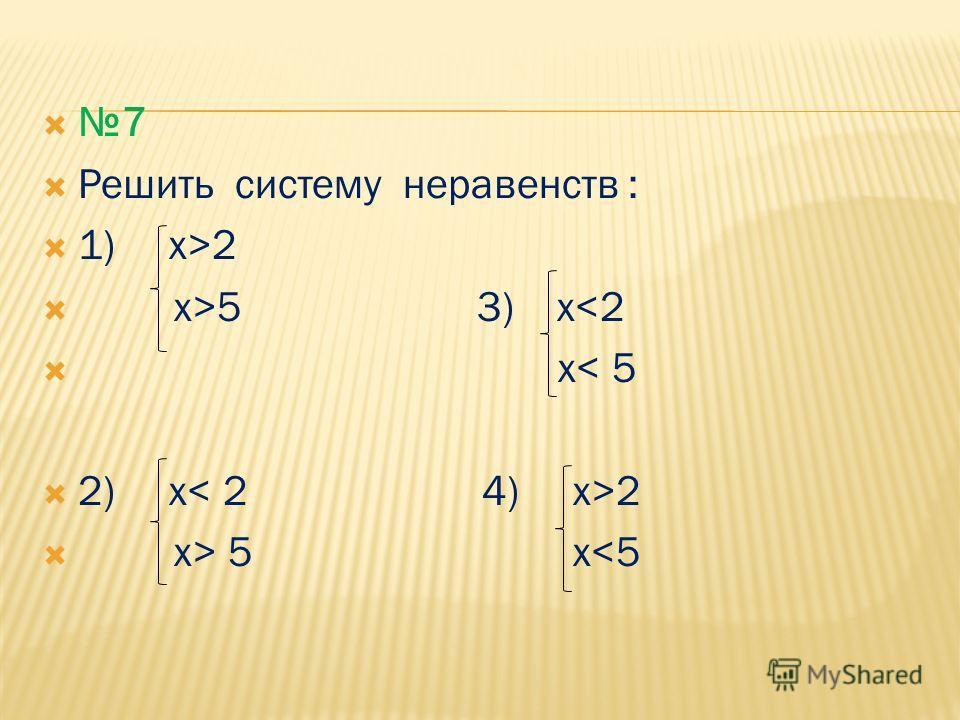 7 Решить систему неравенств : 1) x>2 x>5 3) x 5 x