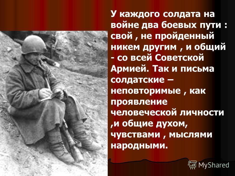 У каждого солдата на войне два боевых пути : свой, не пройденный никем другим, и общий - со всей Советской Армией. Так и письма солдатские – неповторимые, как проявление человеческой личности,и общие духом, чувствами, мыслями народными.