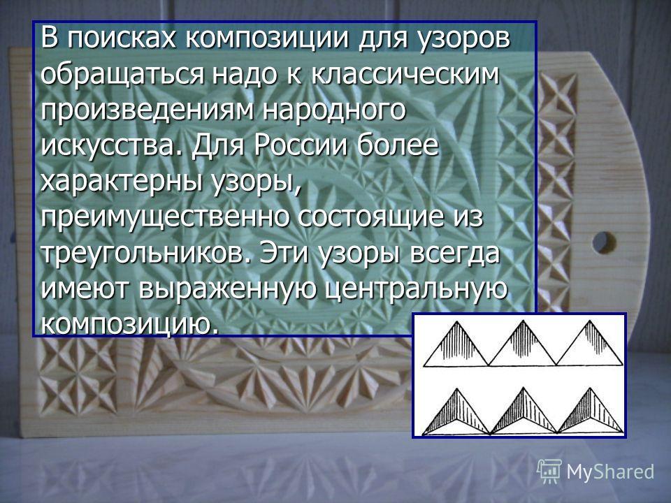 В поисках композиции для узоров обращаться надо к классическим произведениям народного искусства. Для России более характерны узоры, преимущественно состоящие из треугольников. Эти узоры всегда имеют выраженную центральную композицию.