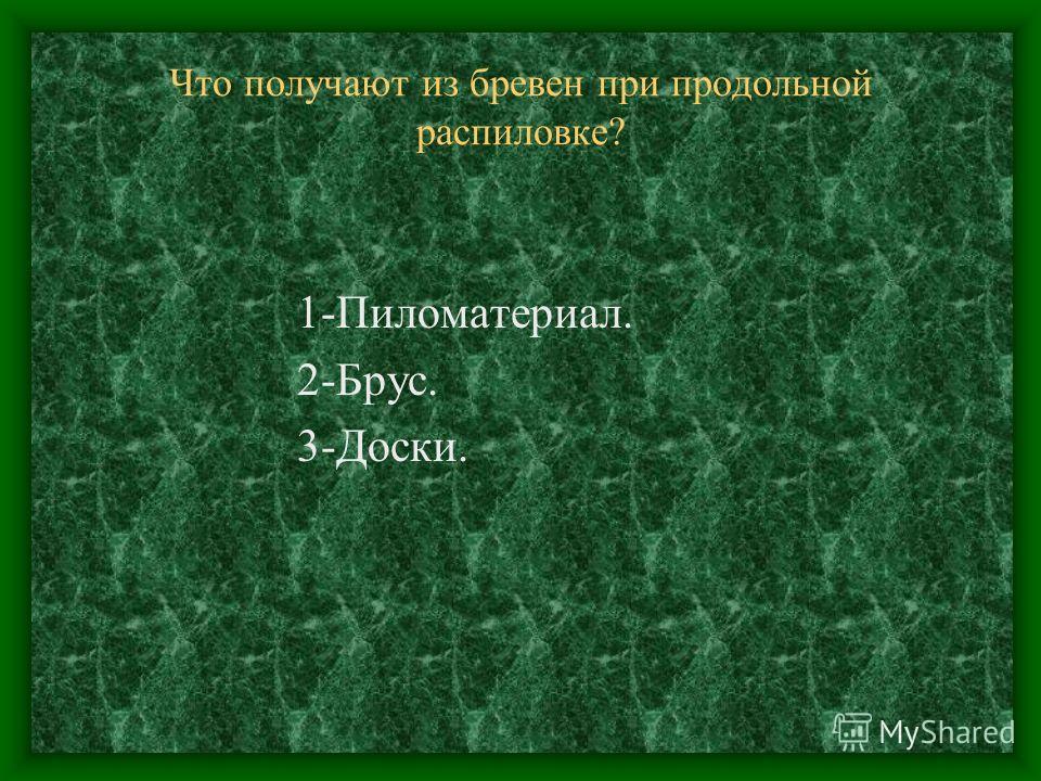 Что получают из бревен при продольной распиловке? 1-Пиломатериал. 2-Брус. 3-Доски.