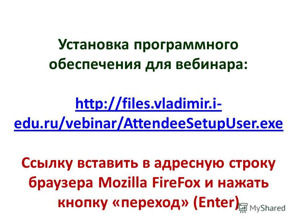Установка программного обеспечения для вебинара: http://files.vladimir.i- edu.ru/vebinar/AttendeeSetupUser.exe Ссылку вставить в адресную строку браузера Mozilla FireFox и нажать кнопку «переход» (Enter)