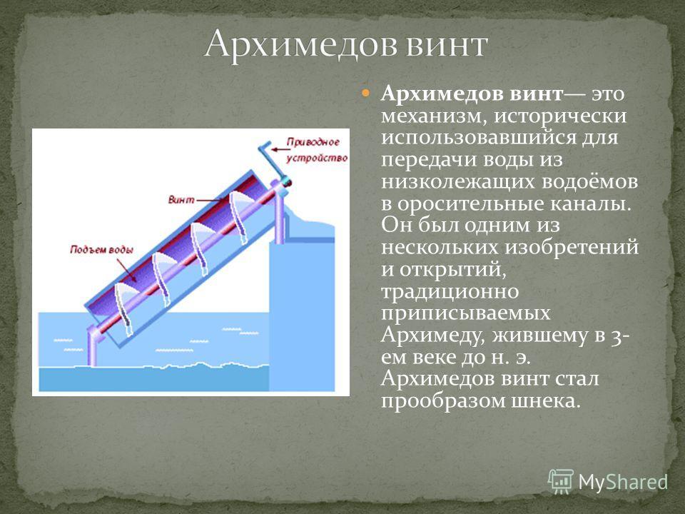 Архимедов винт это механизм, исторически использовавшийся для передачи воды из низколежащих водоёмов в оросительные каналы. Он был одним из нескольких изобретений и открытий, традиционно приписываемых Архимеду, жившему в 3- ем веке до н. э. Архимедов