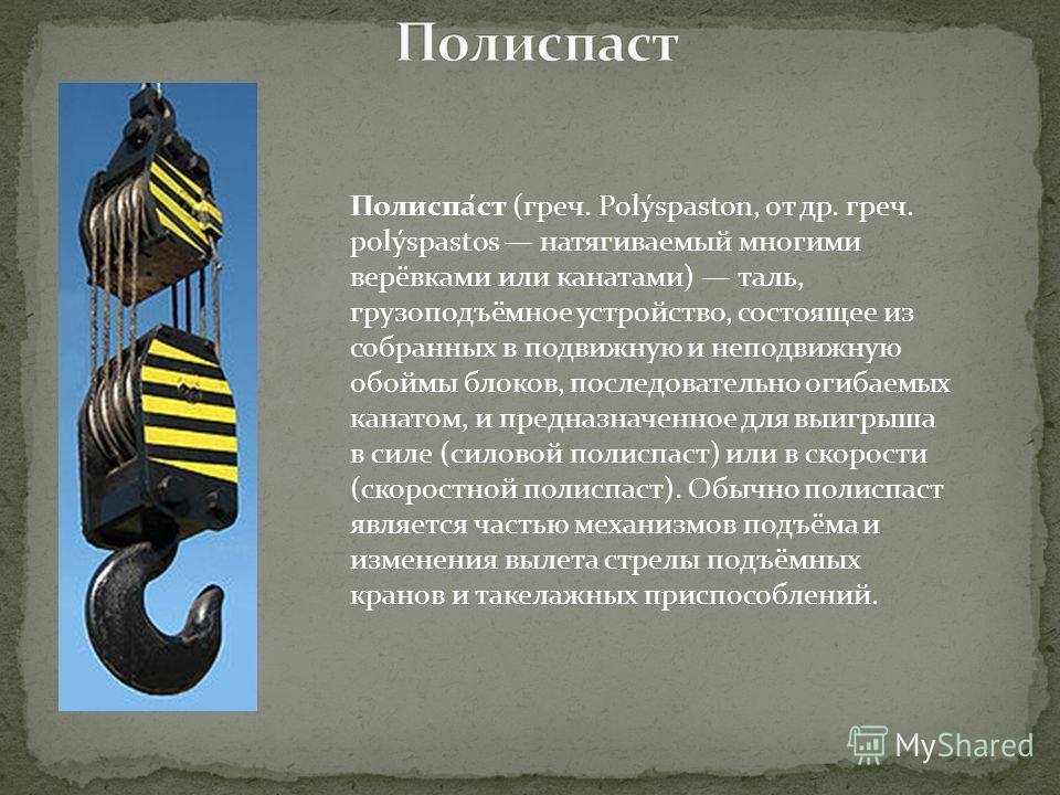 Полиспа́ст (греч. Polýspaston, от др. греч. polýspastos натягиваемый многими верёвками или канатами) таль, грузоподъёмное устройство, состоящее из собранных в подвижную и неподвижную обоймы блоков, последовательно огибаемых канатом, и предназначенное