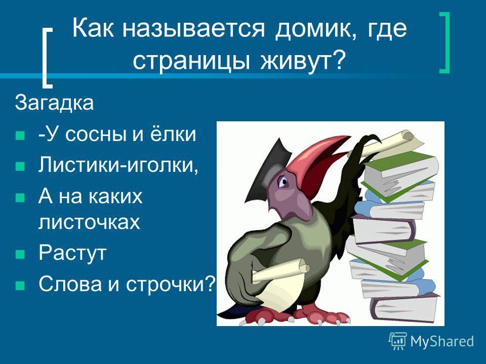 Как называется домик, где страницы живут? Загадка -У сосны и ёлки Листики-иголки, А на каких листочках Растут Слова и строчки?