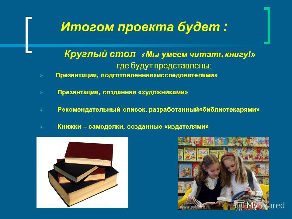 Итогом проекта будет : Круглый стол «Мы умеем читать книгу!» где будут представлены: Презентация, подготовленная«исследователями» Презентация, созданная «художниками» Рекомендательный список, разработанный«библиотекарями» Книжки – самоделки, созданны