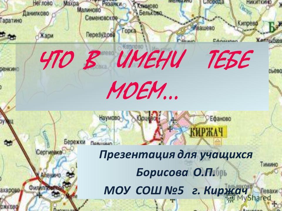 ЧТО В ИМЕНИ ТЕБЕ МОЕМ… Презентация для учащихся Борисова О.П. МОУ СОШ 5 г. Киржач