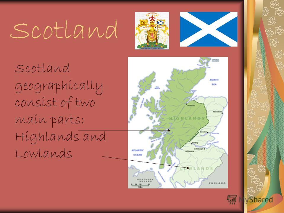 Scotland Scotland geographically consist of two main parts: Highlands and Lowlands