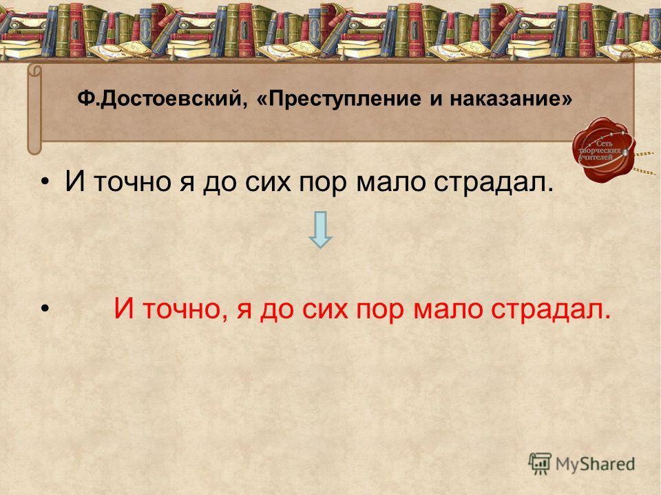Ф.Достоевский, «Преступление и наказание» И точно я до сих пор мало страдал. И точно, я до сих пор мало страдал.