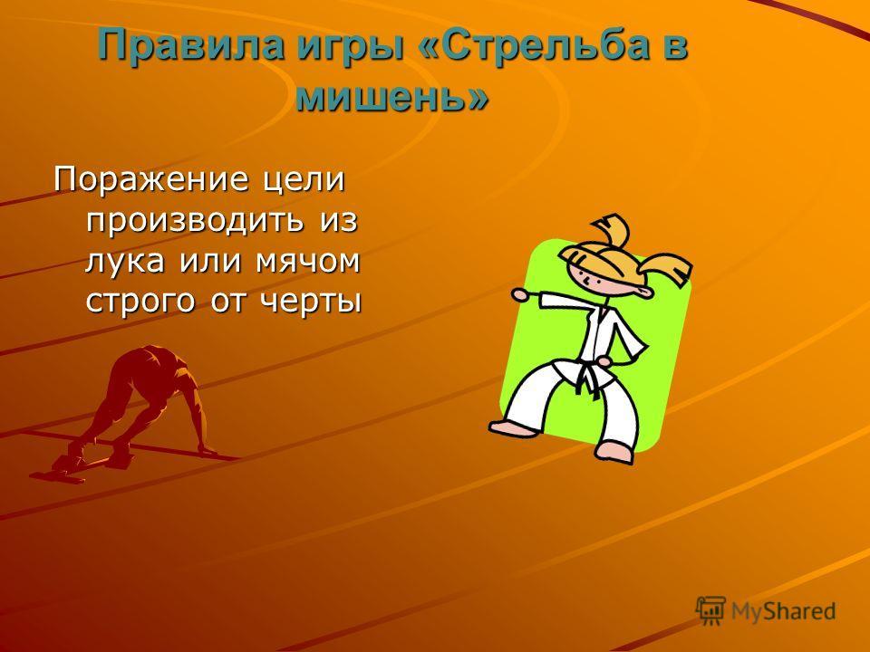 Правила игры «Стрельба в мишень» Поражение цели производить из лука или мячом строго от черты