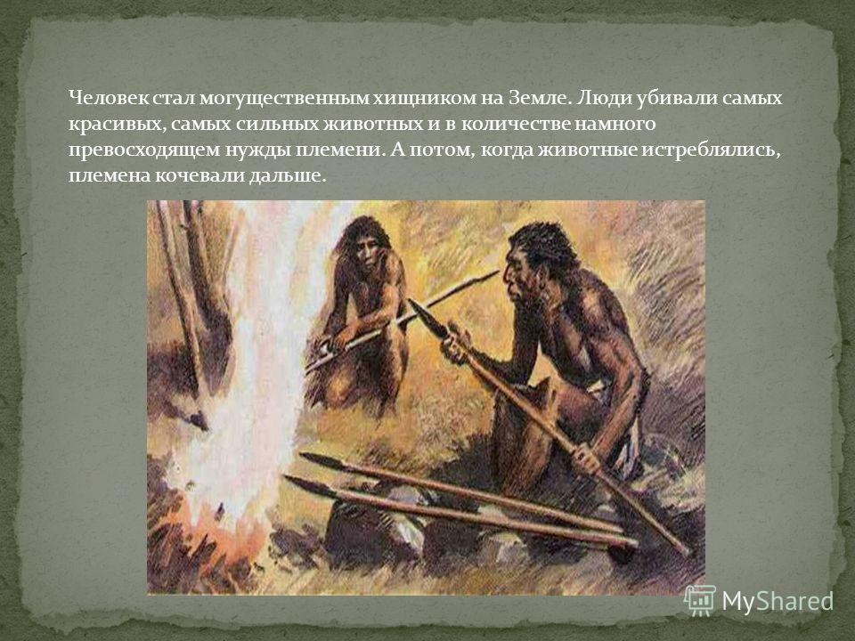 Человек стал могущественным хищником на Земле. Люди убивали самых красивых, самых сильных животных и в количестве намного превосходящем нужды племени. А потом, когда животные истреблялись, племена кочевали дальше.