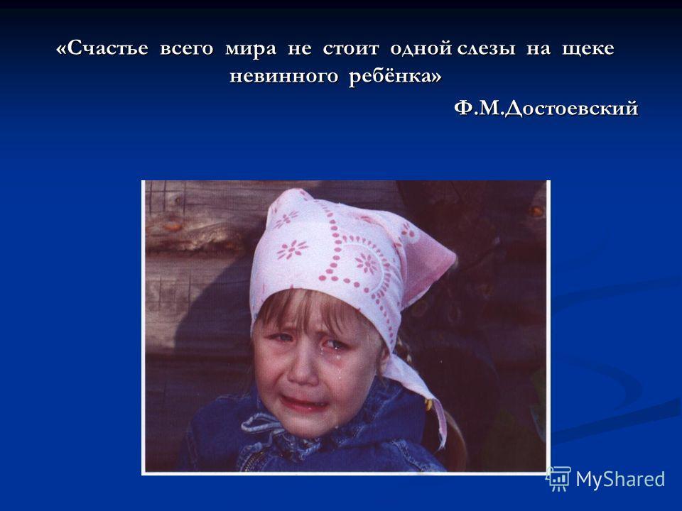 «Счастье всего мира не стоит одной слезы на щеке невинного ребёнка» Ф.М.Достоевский Ф.М.Достоевский