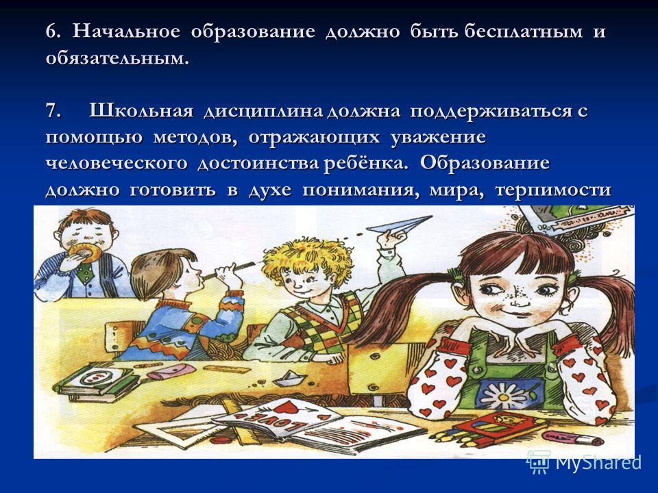 6. Начальное образование должно быть бесплатным и обязательным. 7. Школьная дисциплина должна поддерживаться с помощью методов, отражающих уважение человеческого достоинства ребёнка. Образование должно готовить в духе понимания, мира, терпимости
