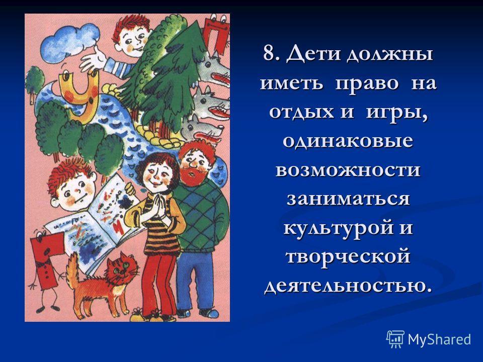 8. Дети должны иметь право на отдых и игры, одинаковые возможности заниматься культурой и творческой деятельностью.