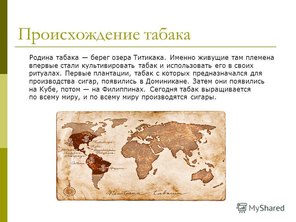 Происхождение табака Родина табака берег озера Титикака. Именно живущие там племена впервые стали культивировать табак и использовать его в своих ритуалах. Первые плантации, табак с которых предназначался для производства сигар, появились в Доминикан