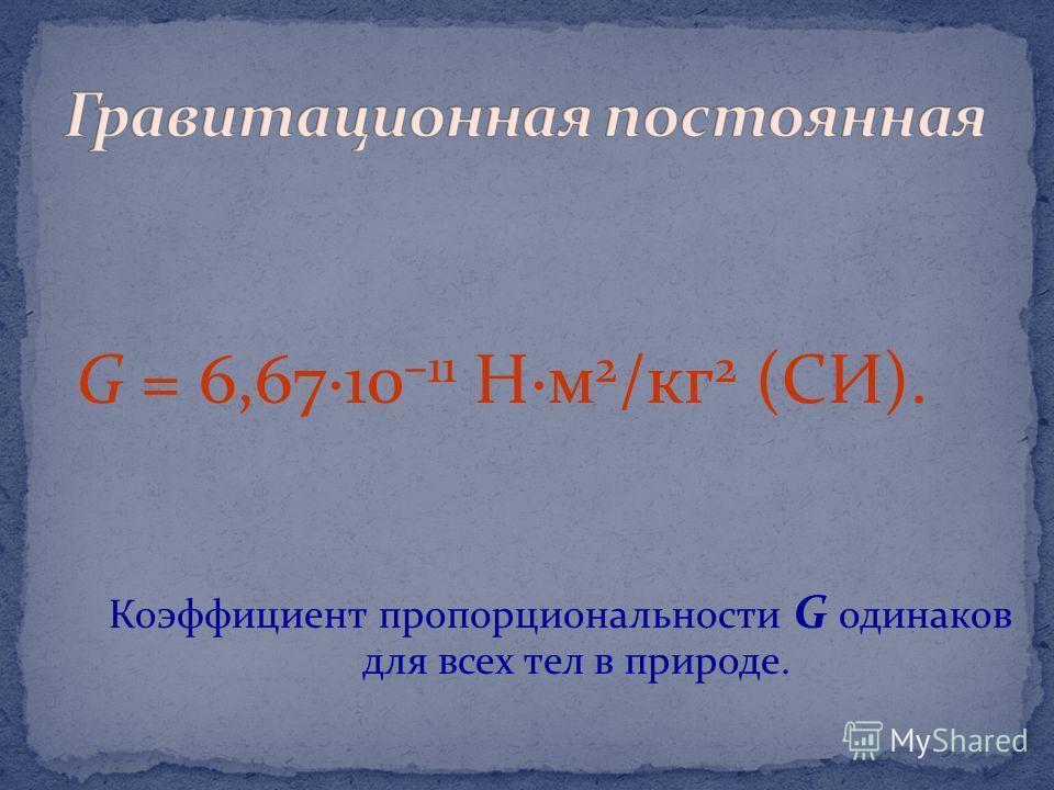 G = 6,67·10 –11 Н·м 2 /кг 2 (СИ). Коэффициент пропорциональности G одинаков для всех тел в природе.