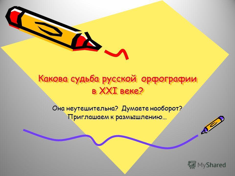 Какова судьба русской орфографии в ХХI веке? Она неутешительна? Думаете наоборот? Приглашаем к размышлению…