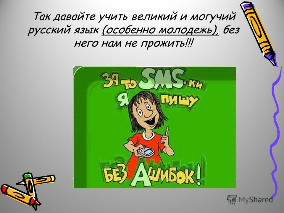 Так давайте учить великий и могучий русский язык (особенно молодежь), без него нам не прожить!!!