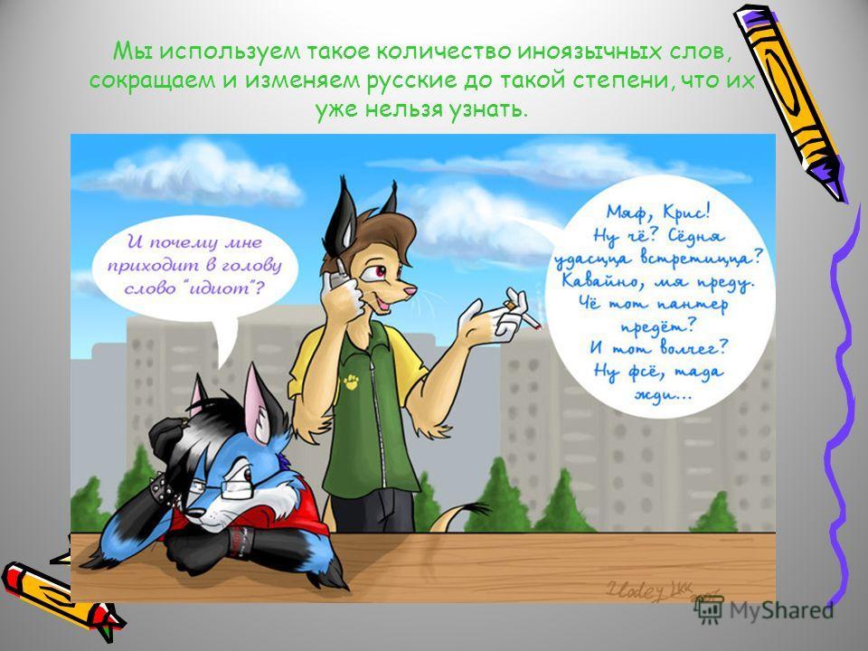 Мы используем такое количество иноязычных слов, сокращаем и изменяем русские до такой степени, что их уже нельзя узнать.