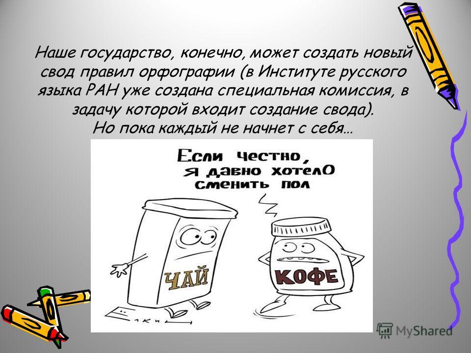 Наше государство, конечно, может создать новый свод правил орфографии (в Институте русского языка РАН уже создана специальная комиссия, в задачу которой входит создание свода). Но пока каждый не начнет с себя…