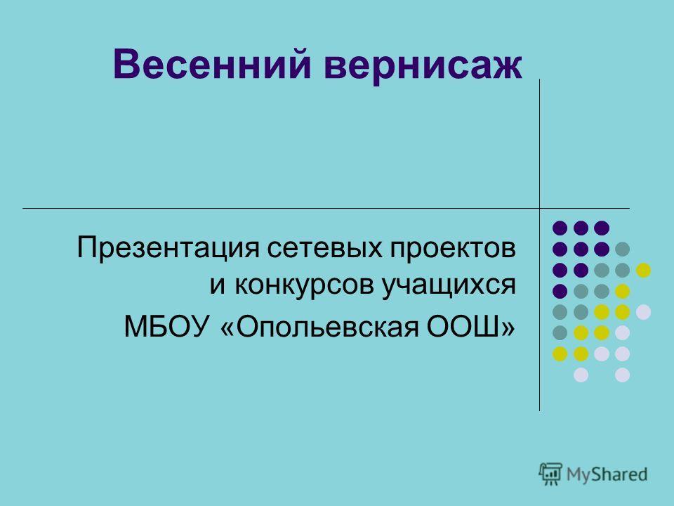 Весенний вернисаж Презентация сетевых проектов и конкурсов учащихся МБОУ «Опольевская ООШ»
