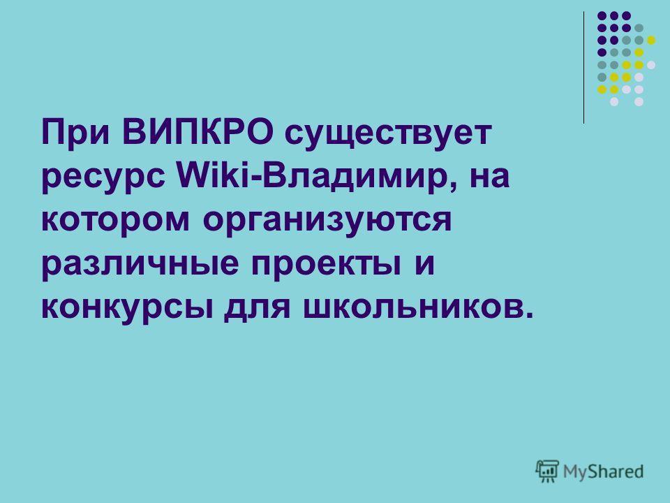 При ВИПКРО существует ресурс Wiki-Владимир, на котором организуются различные проекты и конкурсы для школьников.