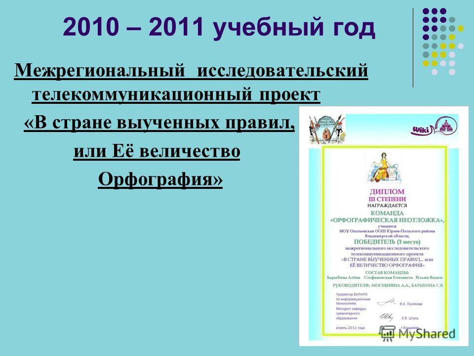 2010 – 2011 учебный год Межрегиональный исследовательский телекоммуникационный проект «В стране выученных правил, или Её величество Орфография»
