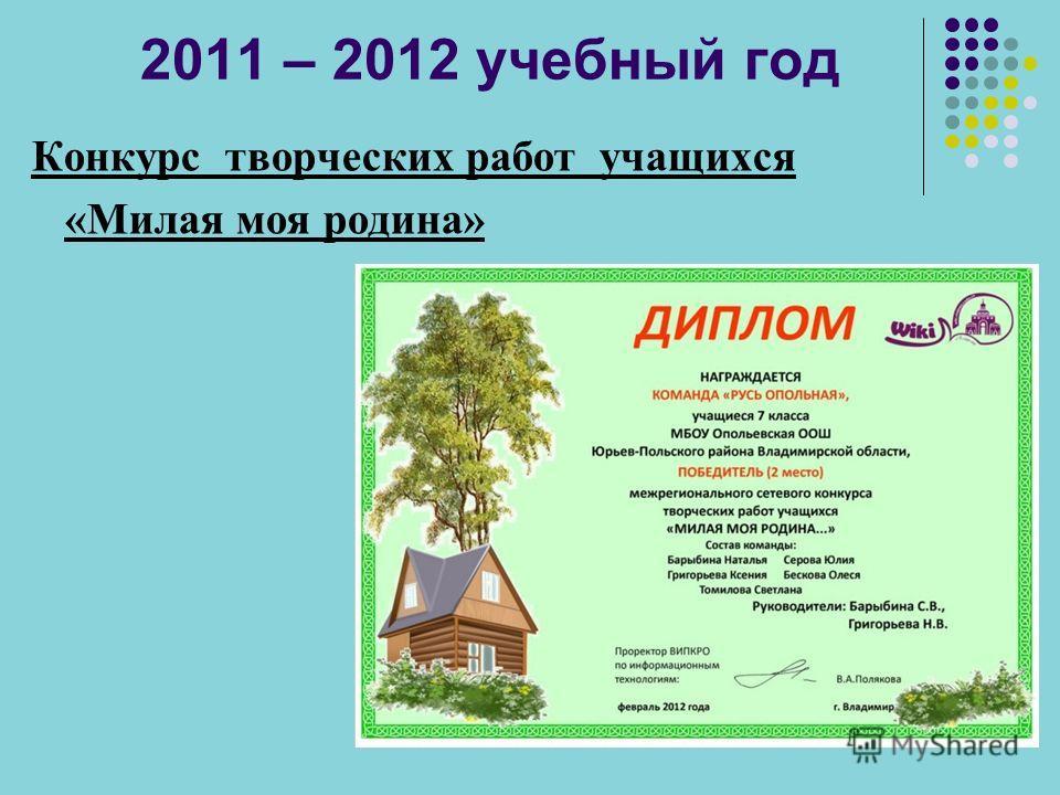 2011 – 2012 учебный год Конкурс творческих работ учащихся «Милая моя родина»