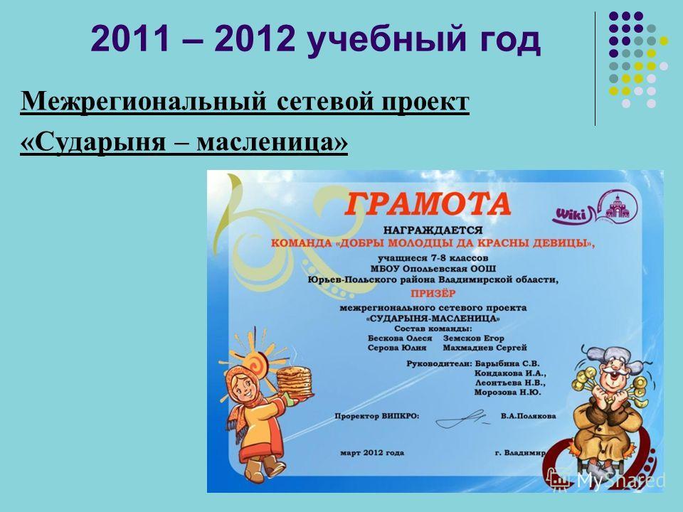2011 – 2012 учебный год Межрегиональный сетевой проект «Сударыня – масленица»