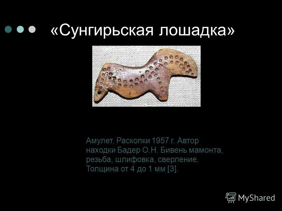 «Сунгирьская лошадка» Амулет. Раскопки 1957 г. Автор находки Бадер О.Н. Бивень мамонта, резьба, шлифовка, сверление. Толщина от 4 до 1 мм [3].
