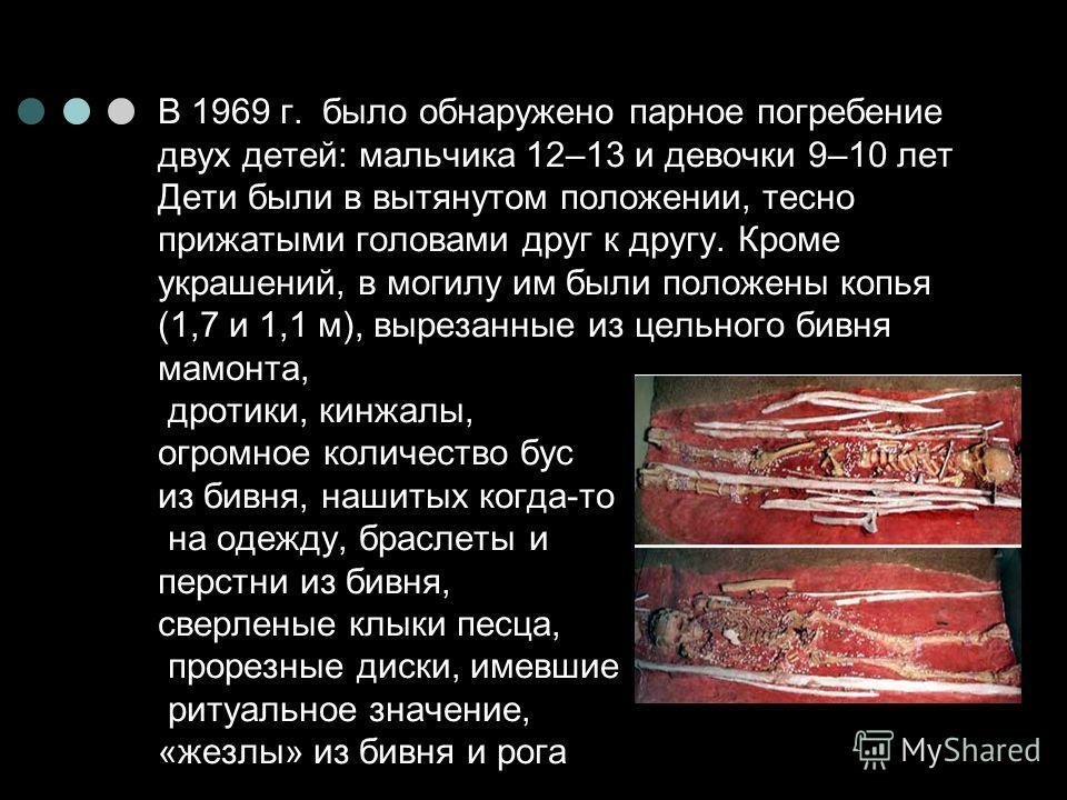 В 1969 г. было обнаружено парное погребение двух детей: мальчика 12–13 и девочки 9–10 лет Дети были в вытянутом положении, тесно прижатыми головами друг к другу. Кроме украшений, в могилу им были положены копья (1,7 и 1,1 м), вырезанные из цельного б