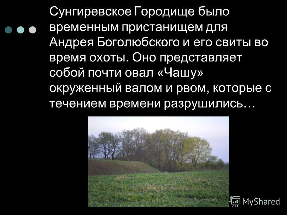 Сунгиревское Городище было временным пристанищем для Андрея Боголюбского и его свиты во время охоты. Оно представляет собой почти овал «Чашу» окруженный валом и рвом, которые с течением времени разрушились…